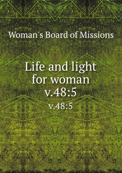 Woman's Board of Missions Life and light for woman. v.48:5 woman s board of missions life and light for woman v 48 6