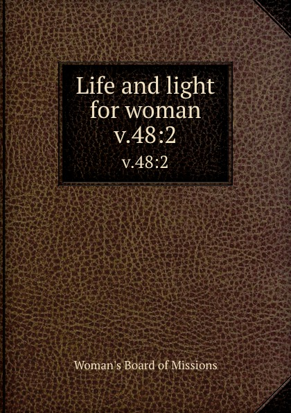 Woman's Board of Missions Life and light for woman. v.48:2 woman s board of missions life and light for woman v 48 6