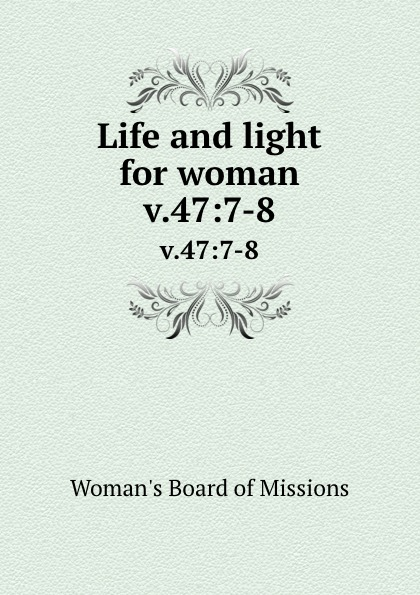 Woman's Board of Missions Life and light for woman. v.47:7-8 woman s board of missions life and light for woman v 38