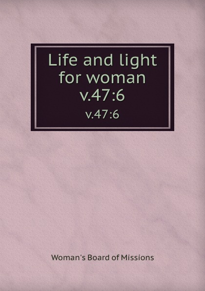 Woman's Board of Missions Life and light for woman. v.47:6 woman s board of missions life and light for woman v 48 6