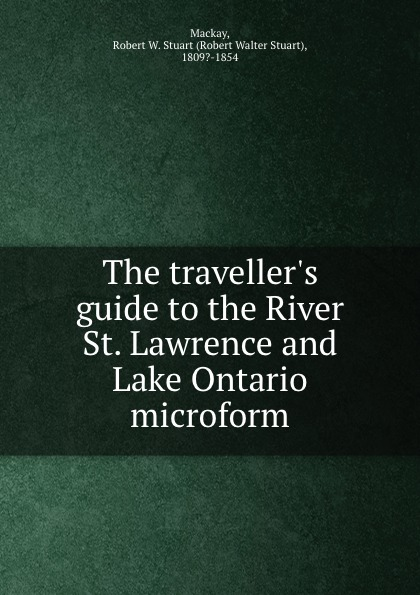 Robert Walter Stuart Mackay The traveller.s guide to the River St. Lawrence and Lake Ontario microform robert walter stuart mackay the traveller s guide to the river st lawrence and lake ontario microform