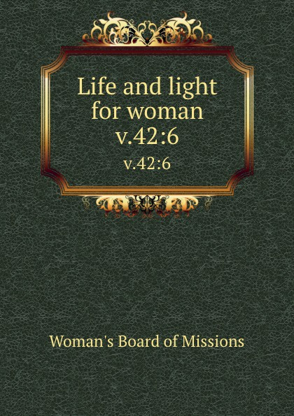 Woman's Board of Missions Life and light for woman. v.42:6 woman s board of missions life and light for woman v 48 6