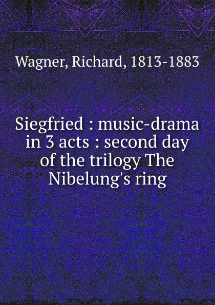 Richard Wagner Siegfried : music-drama in 3 acts : second day of the trilogy The Nibelung.s ring richard wagner siegfried idyll