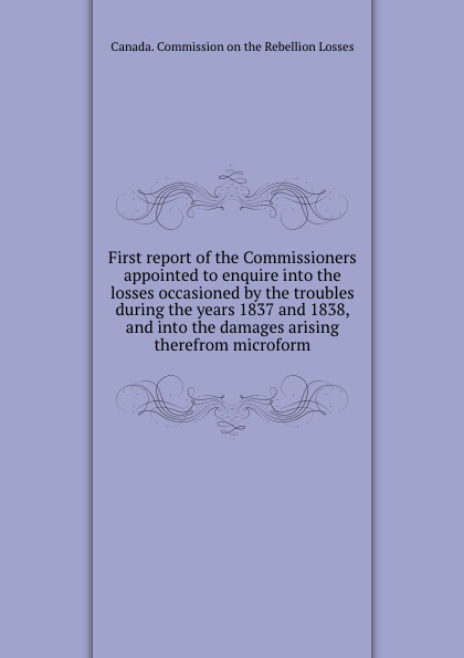 First report of the Commissioners appointed to enquire into the losses occasioned by the troubles during the years 1837 and 1838, and into the damages arising therefrom microform