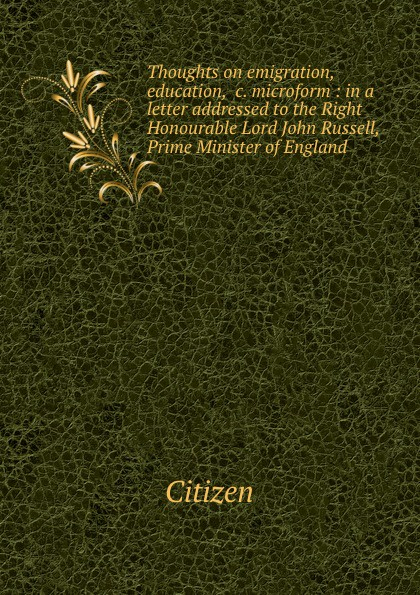 Citizen Thoughts on emigration, education, .c. microform : in a letter addressed to the Right Honourable Lord John Russell, Prime Minister of England