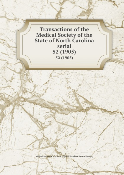 Transactions of the Medical Society of the State of North Carolina serial. 52 (1905) william woods holden proceedings of the state medical convention held in raleigh april 1849 and constitution and medical ethics of the medical society of north carolina then adopted