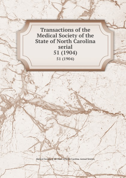 Transactions of the Medical Society of the State of North Carolina serial. 51 (1904) william woods holden proceedings of the state medical convention held in raleigh april 1849 and constitution and medical ethics of the medical society of north carolina then adopted