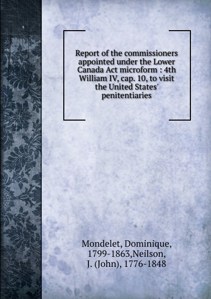 Dominique Mondelet Report of the commissioners appointed under the Lower Canada Act microform : 4th William IV, cap. 10, to visit the United States. penitentiaries