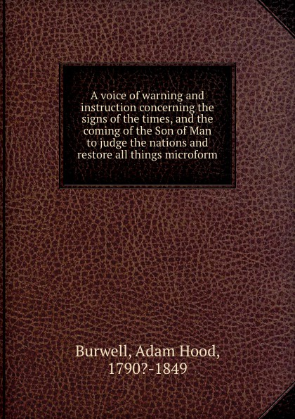 Adam Hood Burwell A voice of warning and instruction concerning the signs of the times, and the coming of the Son of Man to judge the nations and restore all things microform