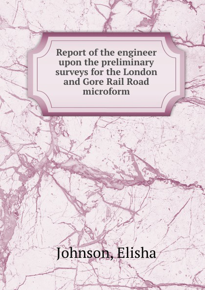 Elisha Johnson Report of the engineer upon the preliminary surveys for the London and Gore Rail Road microform