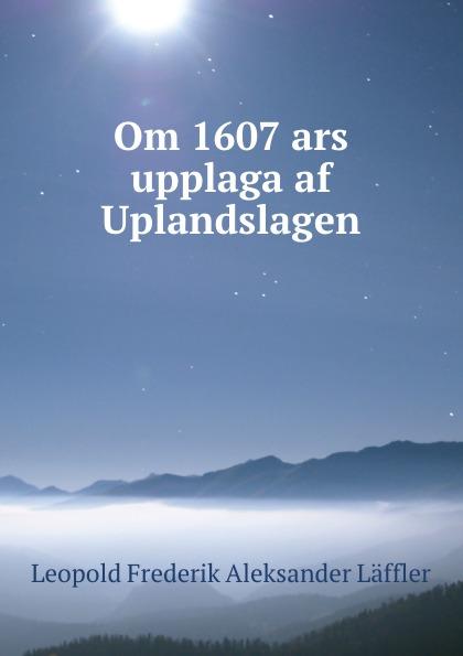Leopold Frederik Aleksander Läffler Om 1607 ars upplaga af Uplandslagen leopold fredrik aleksander läffler om konsonantljuden i de svenska allmogemalen i