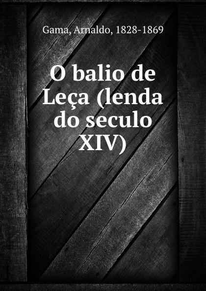 Arnaldo Gama O balio de Leca (lenda do seculo XIV) радио и видеоняни balio balio mb 03
