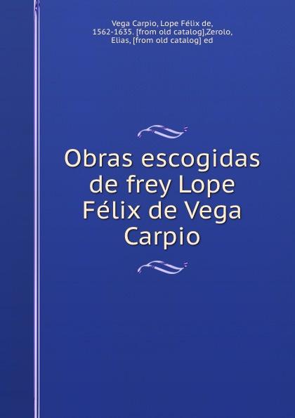 Vega Carpio Obras escogidas de frey Lope Felix de Vega Carpio ismael sánchez estevan frey lope felix de vega carpio semblanza classic reprint