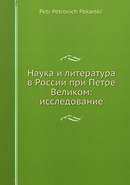 П. П. Пекарский Наука и литература в России при Петре Великом: исследование