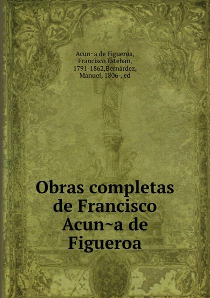 Francisco Acuna de Figueroa Obras completas de Francisco Acuna de Figueroa garcía de silva y figueroa comentarios de d garcia de silva y figueroa volume 1