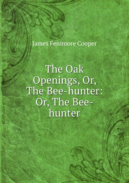 James Fenimore Cooper The Oak Openings, Or, The Bee-hunter: Or, The Bee-hunter j f cooper the oak openings or the bee hunter