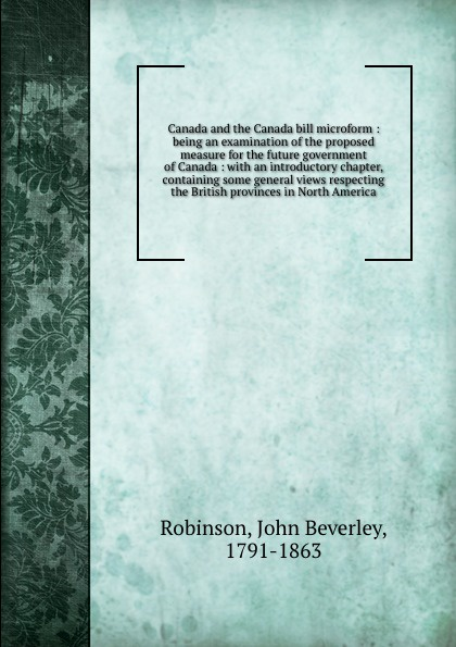 Canada and the Canada bill microform : being an examination of the proposed measure for the future government of Canada : with an introductory chapter, containing some general views respecting the British provinces in North America