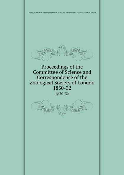 Proceedings of the Committee of Science and Correspondence of the Zoological Society of London. 1830-32 zoological society of london the zoological keepsake or zoology and the garden and museum of the zoological society for the year 1830