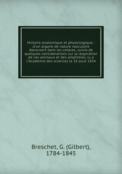 Gilbert Breschet Histoire anatomique et physoilogique : d.un organe de nature vasculaire decouvert dans les cetaces, suivie de quelques considerations sur la respiration de ces animaux et des amphibies, lu a l.Academie des sciences le 18 aout 1834