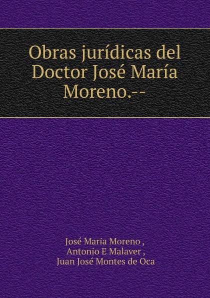 José Maria Moreno Obras juridicas del Doctor Jose Maria Moreno.-- josé moreno villa evoluciones cuentos caprichos bestiario epitafios y obras paralelas classic reprint