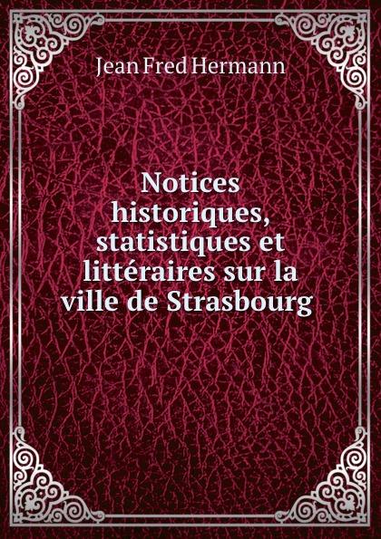 Jean Fred Hermann Notices historiques, statistiques et litteraires sur la ville de Strasbourg . jean phillipe graffenauer topographie physique et medicale de la ville de strasbourg