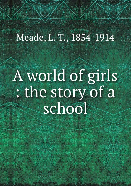 L. T. Meade A world of girls : the story of a school meade l t a world of girls the story of a school