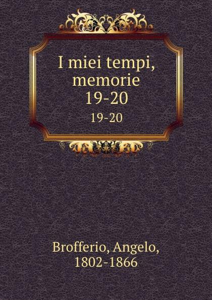 Angelo Brofferio I miei tempi, memorie. 19-20 angelo brofferio i miei tempi vol 19 memorie classic reprint