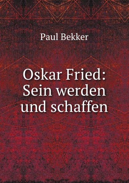 Paul Bekker Oskar Fried: Sein werden und schaffen paul bekker oskar fried sein werden und schaffen classic reprint