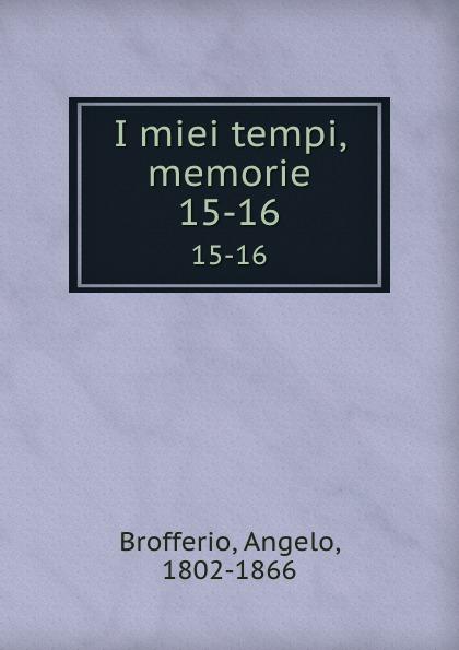 Angelo Brofferio I miei tempi, memorie. 15-16 angelo brofferio i miei tempi vol 19 memorie classic reprint