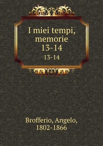 Angelo Brofferio I miei tempi, memorie. 13-14 angelo brofferio i miei tempi vol 19 memorie classic reprint