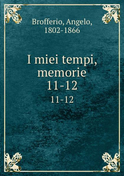 Angelo Brofferio I miei tempi, memorie. 11-12 angelo brofferio i miei tempi vol 19 memorie classic reprint