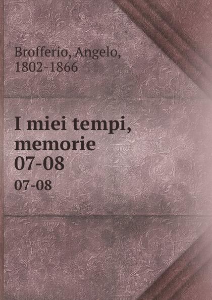 Angelo Brofferio I miei tempi, memorie. 07-08 angelo brofferio i miei tempi vol 19 memorie classic reprint