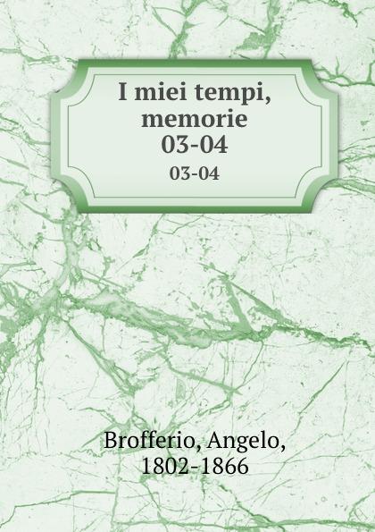 Angelo Brofferio I miei tempi, memorie. 03-04 angelo brofferio i miei tempi vol 19 memorie classic reprint