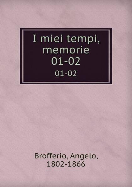 Angelo Brofferio I miei tempi, memorie. 01-02 angelo brofferio i miei tempi vol 19 memorie classic reprint