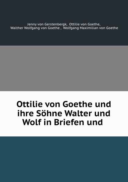 Jenny von Gerstenbergk Ottilie von Goethe und ihre Sohne Walter und Wolf in Briefen und .