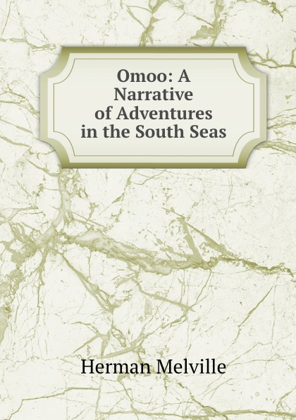 Melville Herman Omoo: A Narrative of Adventures in the South Seas melville h omoo a narrative of adventures in the south seas