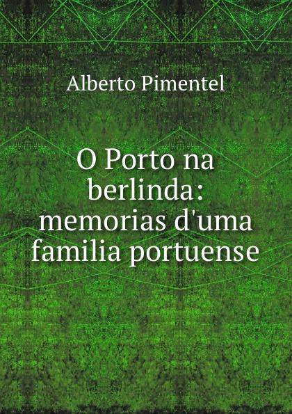 Alberto Pimentel O Porto na berlinda: memorias d.uma familia portuense alberto pimentel o capote do snr praz