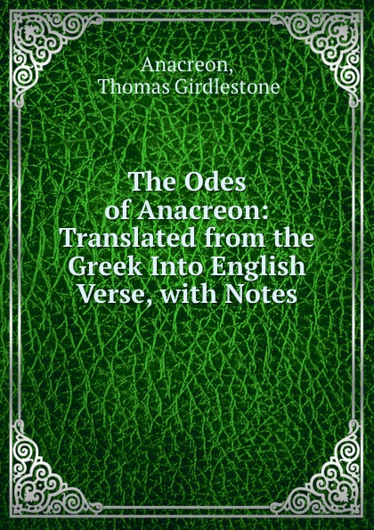 Thomas Girdlestone Anacreon The Odes of Anacreon: Translated from the Greek Into English Verse, with Notes anacreon odes