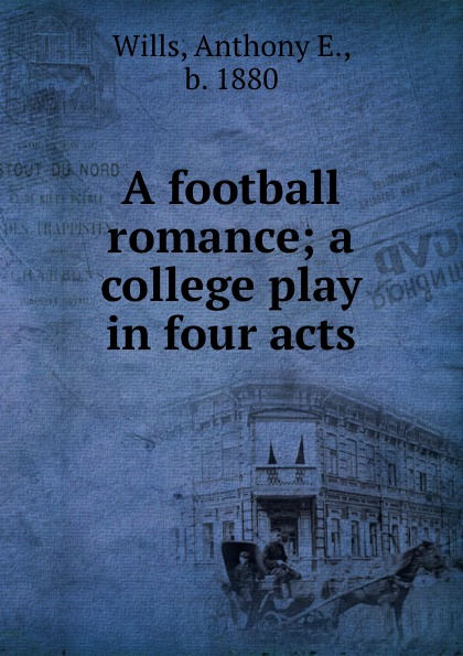 Anthony E. Wills A football romance; a college play in four acts anthony e wills a football romance a college play in four acts