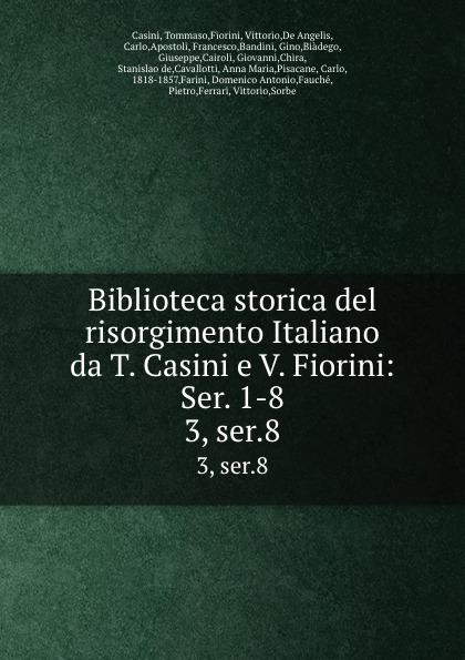 Tommaso Casini Biblioteca storica del risorgimento Italiano da T. Casini e V. Fiorini: Ser. 1-8. 3, ser.8