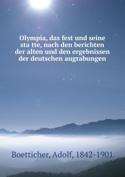 Adolf Boetticher Olympia, das fest und seine statte, nach den berichten der alten und den ergebnissen der deutschen augrabungen
