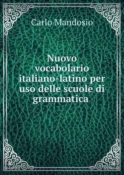 Carlo Mandosio Nuovo vocabolario italiano-latino per uso delle scuole di grammatica .
