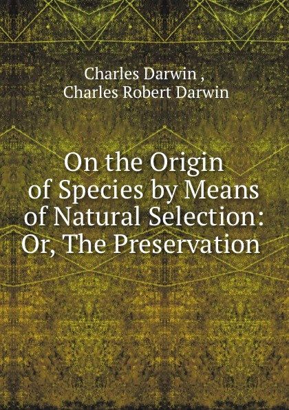 Charles Darwin On the Origin of Species by Means of Natural Selection: Or, The Preservation . чарльз дарвин on the origin of species by means of natural selection
