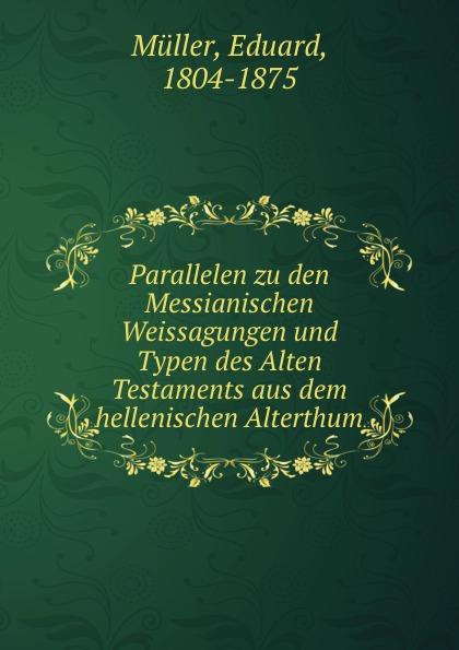 Eduard Müller Parallelen zu den Messianischen Weissagungen und Typen des Alten Testaments aus dem hellenischen Alterthum