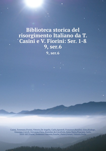 Tommaso Casini Biblioteca storica del risorgimento Italiano da T. Casini e V. Fiorini: Ser. 1-8. 9, ser.6