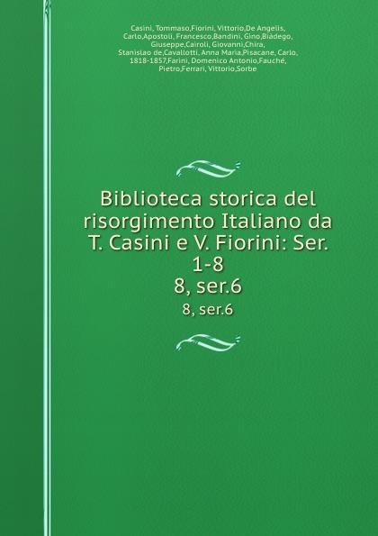 Tommaso Casini Biblioteca storica del risorgimento Italiano da T. Casini e V. Fiorini: Ser. 1-8. 8, ser.6