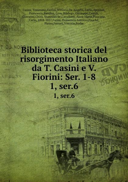 Tommaso Casini Biblioteca storica del risorgimento Italiano da T. Casini e V. Fiorini: Ser. 1-8. 1, ser.6