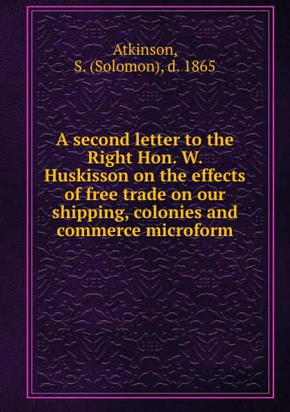 Solomon Atkinson A second letter to the Right Hon. W. Huskisson on the effects of free trade on our shipping, colonies and commerce microform free shipping 10pcs mtd2029j