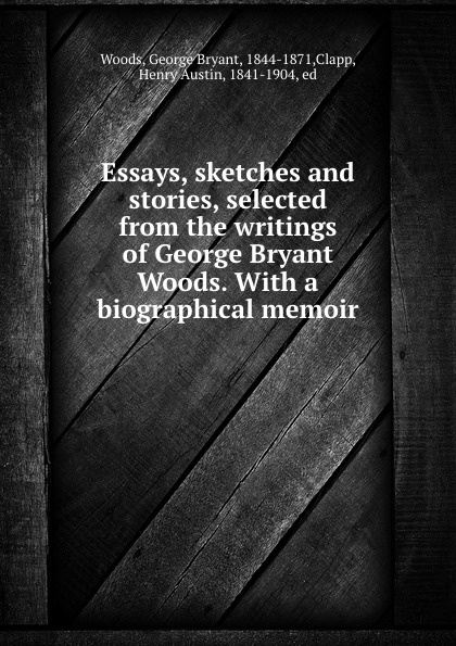 George Bryant Woods Essays, sketches and stories, selected from the writings of George Bryant Woods. With a biographical memoir biographical writings s