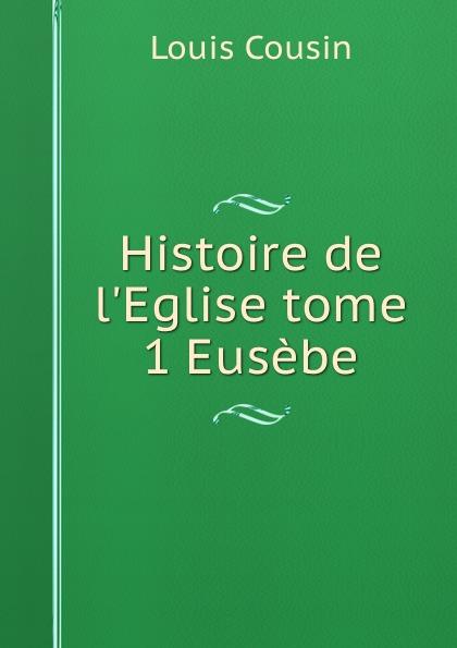 Louis Cousin Histoire de l.Eglise tome 1 Eusebe